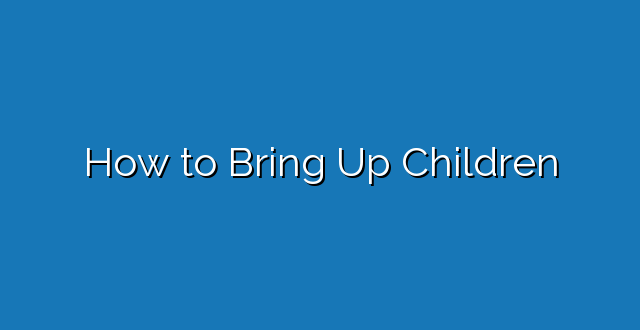 How to Bring Up Children
