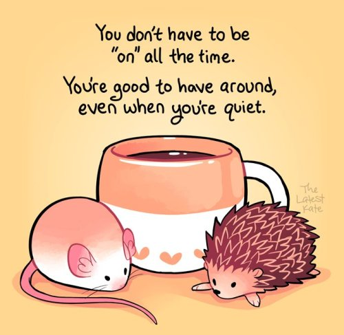 "Image réconfortante : Une souris et un hérisson devant un mug de café. Texte : ""You don't have to be ""on"" all the time. You're good to have around, even when you are quiet."""