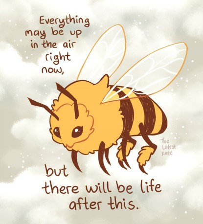 "Image réconfortante : dessin d'une abeille en vol, entourée de petits grains de pollens. Texte : ""Everything may be up in the air right now, but there will be life after this."""