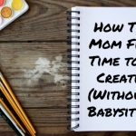 How This Mom Finds Time to be Creative (Without a Babysitter)
