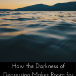 How the Darkness of Depression Makes Room for the Light