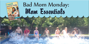 Bad Mom Monday: Mom Essentials