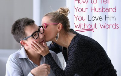 5 Ways to Tell Your Hubby You Love Him without All the Words