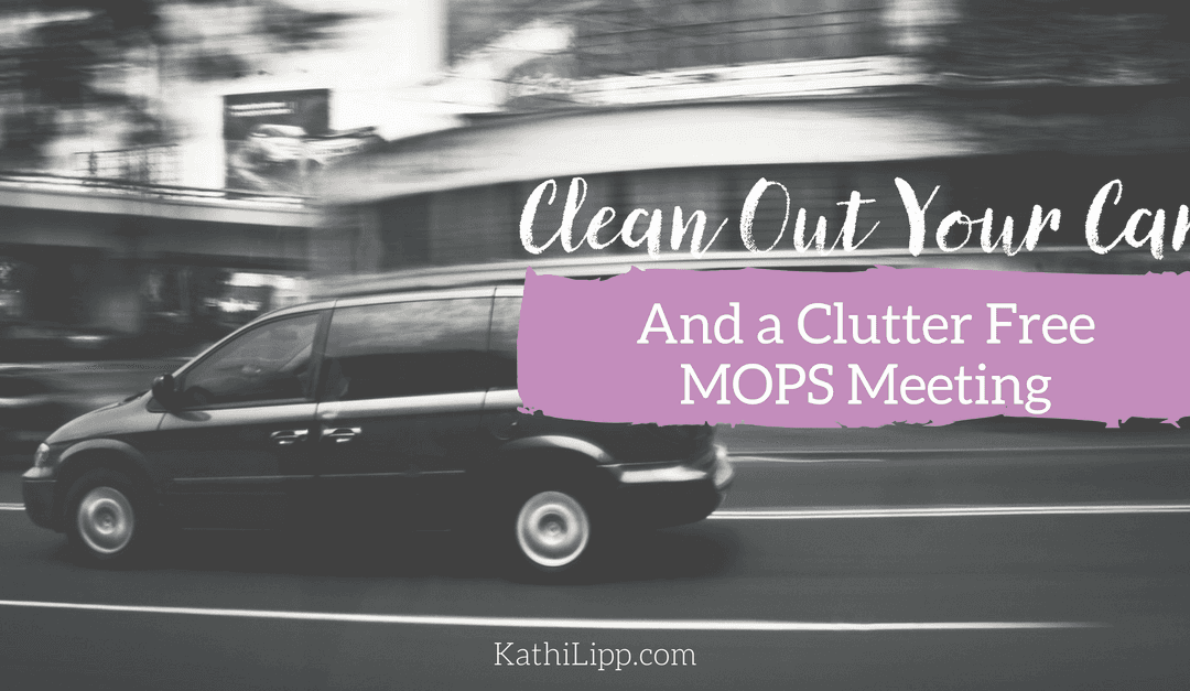 Clean Out Your Car (and a Clutter Free MOPS Meeting)