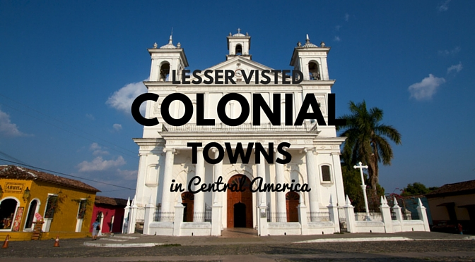 Less visited colonial towns in Central America