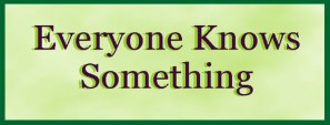 Everyone Knows Something – and YOU Know More than You Realize