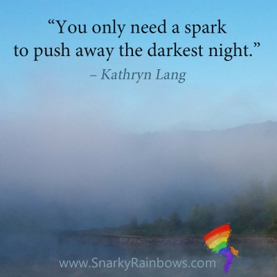 "Quote of the day ""You only need a spark to push away the darkest night."" – Kathryn Lang"