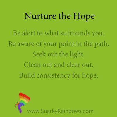 nurture the hope - pointsBe alert to what surrounds you. Be aware of your point in the path. Seek out the light. Clean out and clear out. Build consistency for hope.