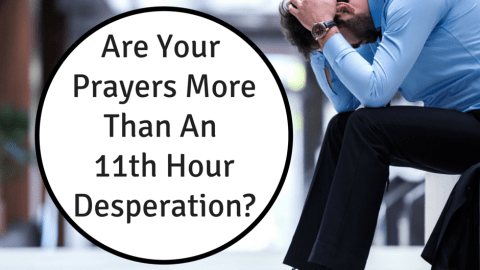Is Your Prayer More Than An 11th Hour Desperation?