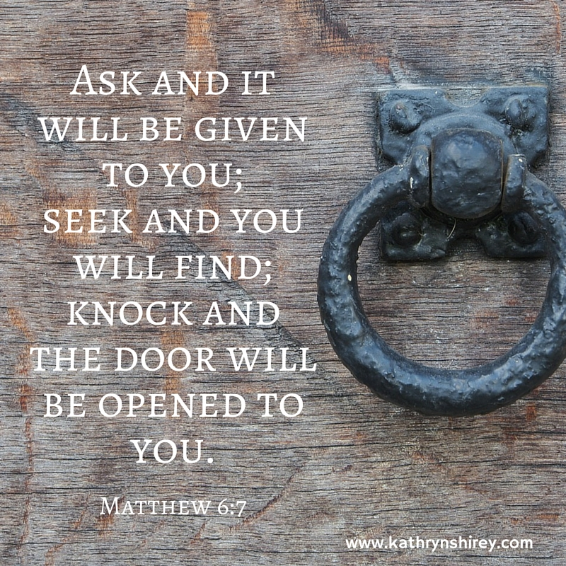 Ask and it will be given to you; seek and you will find; knock and the door will be opened to you.