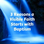 3 Reasons a Visible Faith Starts with Baptism