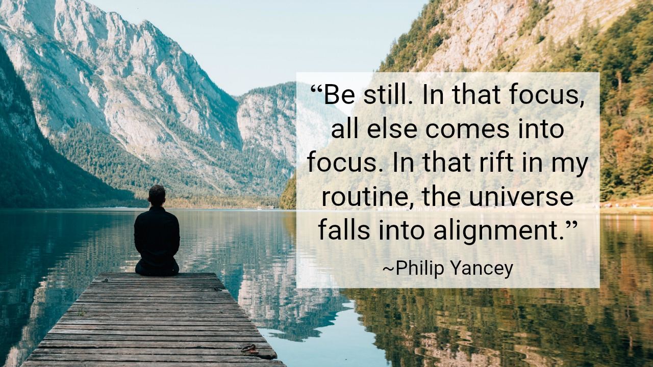 """Be still. In that focus, all else comes into focus. In that rift in my routine, the universe falls into alignment."" ~Philip Yancey"