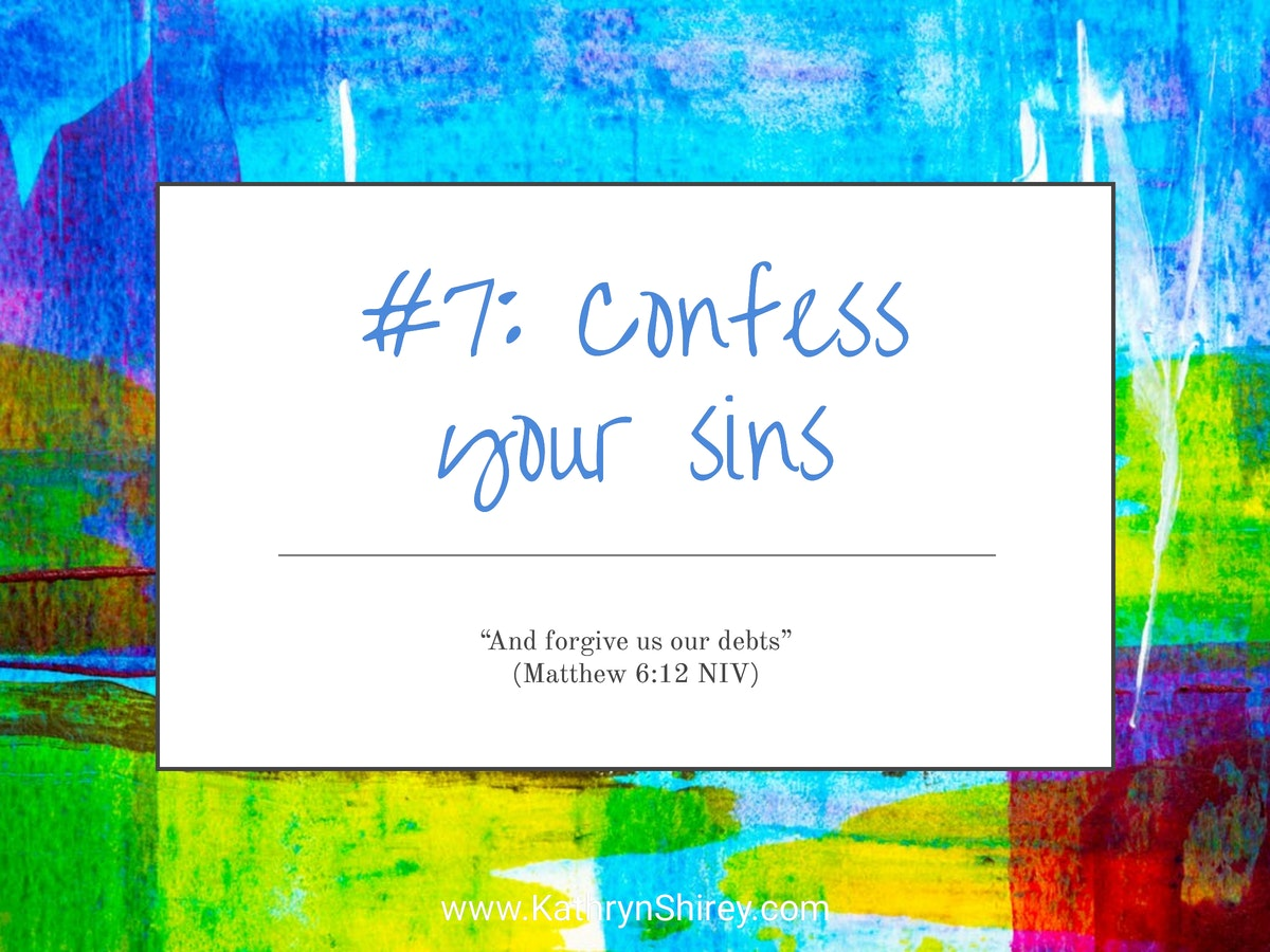 Prayer lesson #7: Confess your sins - In your prayers, admit where you've fallen short and ask God's help to make those changes and do better next time.