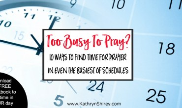 Too Busy to Pray? 10 Ways to Find Time for Prayer In Your Day