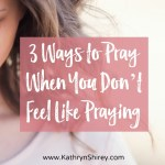 3 Ways to Pray When You Don't Feel Like Praying