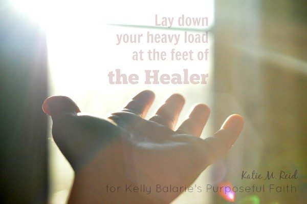 Lay your burden at the feet of the Healer by Katie M. Reid for Kelly Balarie's Purpposeful Faith