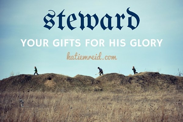 Steward your gifts for His glory by Katie M Reid