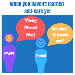 When you haven't learned self-care yet. Stick figure PWN says - They Need Me! Friend says - But don't YOU need you?