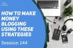 Session 144 – How to make money blogging using these strategies