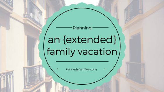 planning an extended family vacation. vacation with the whole family. several generations. kennedyfamfive