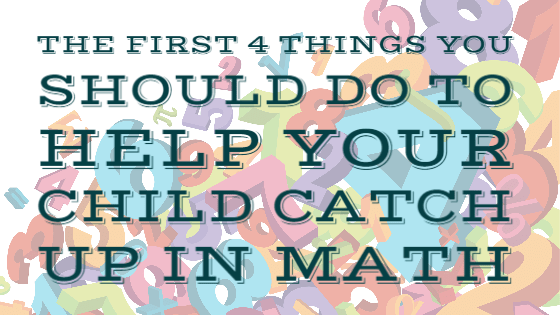 The First 4 Things You Should Do To Help Your Child Catch Up In Math