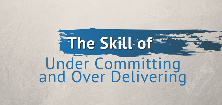 The Skill of Under Committing and Over Delivering