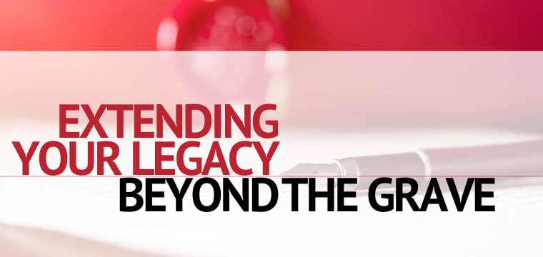 Extending Your Legacy Beyond the Grave