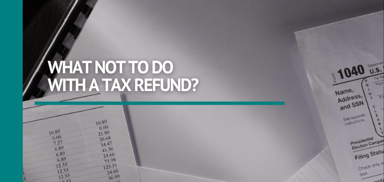 What Not to Do With a Tax Refund?