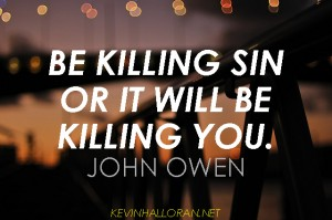 John Owen Quotes Mortification of Sin Be Killing Sin or it Will Be Killing You