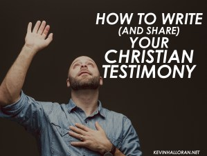 How to Write (and Share) Your Christian Testimony: 7 Tips