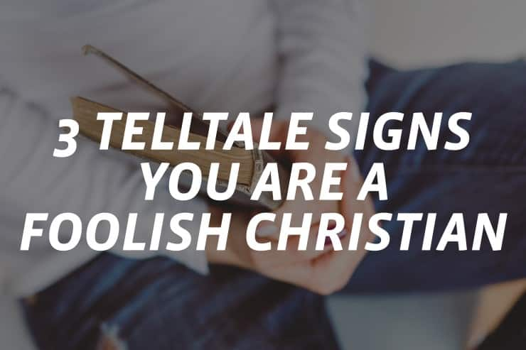 3 Telltale Signs You Are a Foolish Christian