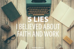 5 Lies I Believed About Faith and Work - Posted at The Gospel Coalition Spanish