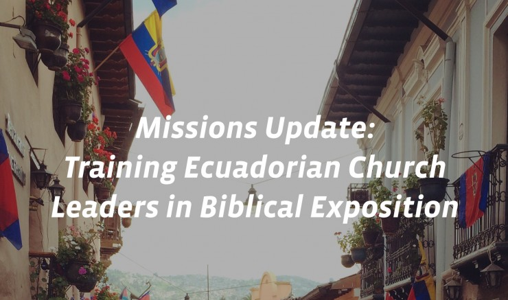Missions Update- Training Ecuadorian Church Leaders in Biblical Exposition