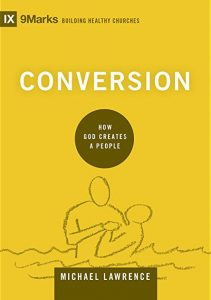 Conversion - How God Creates a People by Michael Lawrence