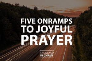 5 Onramps to Joyful Prayer