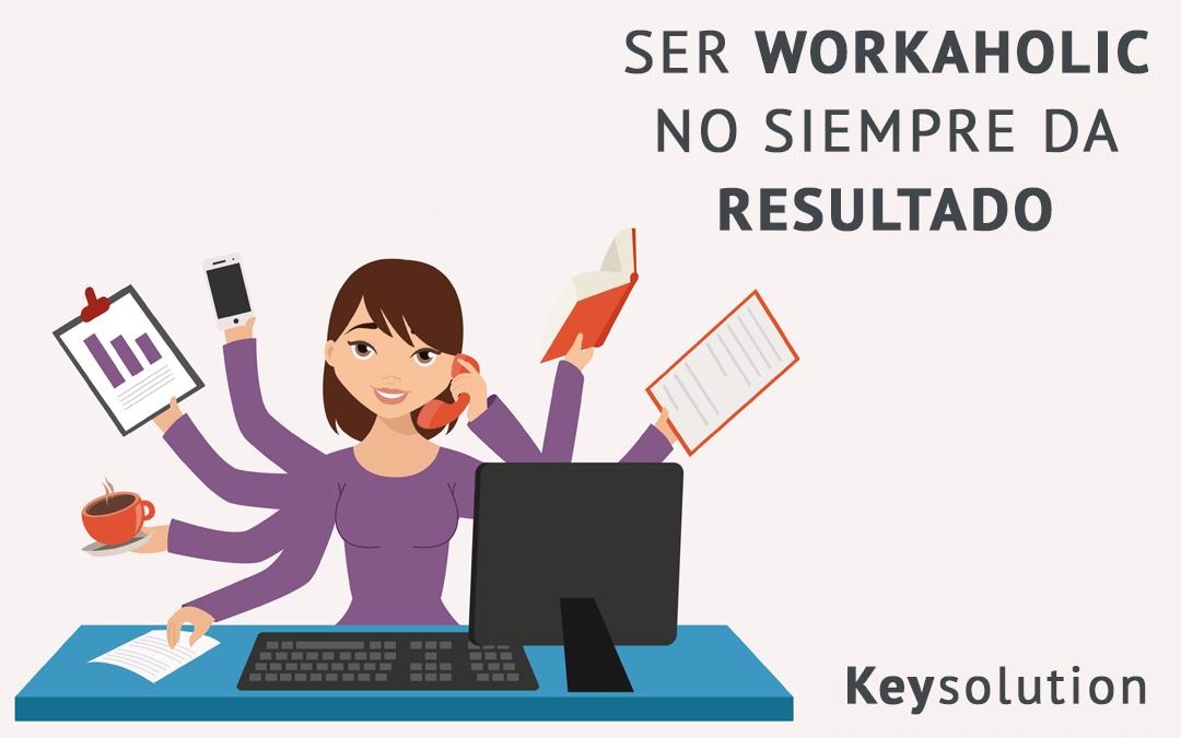 Ser workaholic no siempre da resultado