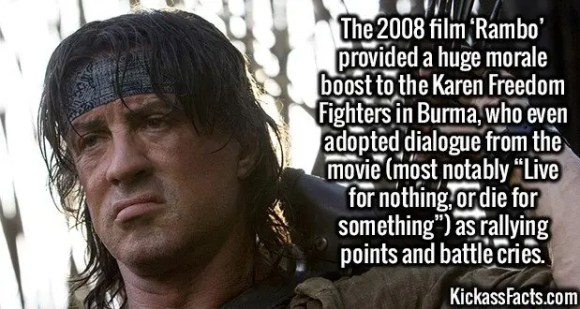 """2587 Rambo-The 2008 film 'Rambo' provided a huge morale boost to the Karen Freedom Fighters in Burma, who even adopted dialogue from the movie (most notably """"Live for nothing, or die for something"""") as rallying points and battle cries."""