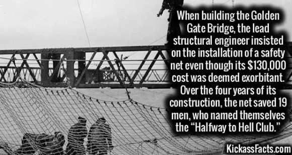 """2625 Golden Gate Bridge-When building the Golden Gate Bridge, the lead structural engineer insisted on the installation of a safety net even though its $130,000 cost was deemed exorbitant. Over the four years of its construction, the net saved 19 men, who named themselves the """"Halfway to Hell Club."""""""