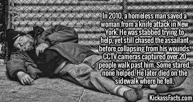 2356 NYC homeless-In 2010, a homeless man saved a woman from a knife attack in New York. He was stabbed trying to help, yet still chased the assailant before collapsing from his wounds. CCTV cameras captured over 20 people walk past him. Some stared, none helped. He later died on the sidewalk where he fell.