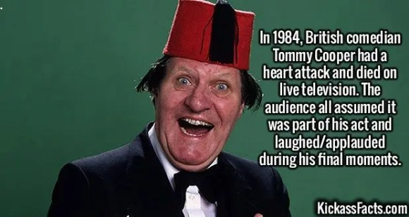 2382 Tommy Cooper-In 1984, British comedian Tommy Cooper had a heart attack and died on live television. The audience all assumed it was part of his act and laughed/applauded during his final moments.