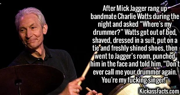 """2398 Charlie Watts-After Mick Jagger rang up bandmate Charlie Watts during the night and asked """"Where's my drummer?"""" Watts got out of bed, shaved, dressed in a suit, put on a tie and freshly shined shoes, then went to Jagger's room, punched him in the face and told him, """"Don't ever call me your drummer again. You're my fucking singer!"""""""
