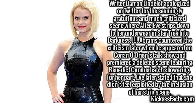 2409 Alice Eve-Writer Damon Lindelof apologized on Twitter for the seemingly gratuitous and much criticized scene where Alice Eve strips down to her underwear in Star Trek Into Darkness. J.J. Abrams countered the criticism later when he appeared on Conan O'Brien's talk show and premiered a deleted scene featuring Benedict Cumberbatch showering. For her part, Eve later stated that she didn't feel exploited by the inclusion of her strip scene.