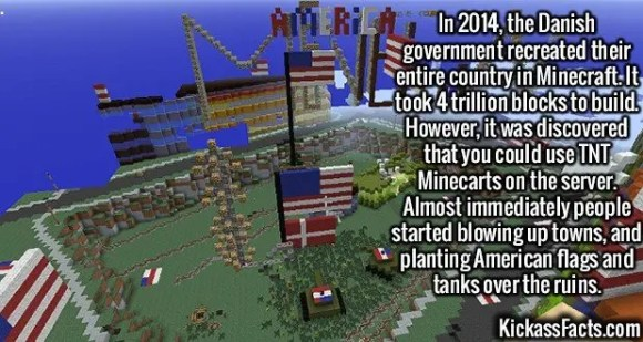 2411 Denmark Mincraft-In 2014, the Danish government recreated their entire country in Minecraft. It took 4 trillion blocks to build. However, it was discovered that you could use TNT Minecarts on the server. Almost immediately people started blowing up towns, and planting American flags and tanks over the ruins.