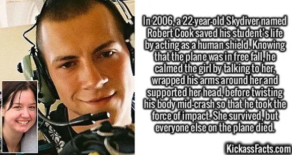2420 Robert Cook-In 2006, a 22 year-old Skydiver named Robert Cook saved his student's life by acting as a human shield. Knowing that the plane was in free fall, he calmed the girl by talking to her, wrapped his arms around her and supported her head, before twisting his body mid-crash so that he took the force of impact. She survived, but everyone else on the plane died.