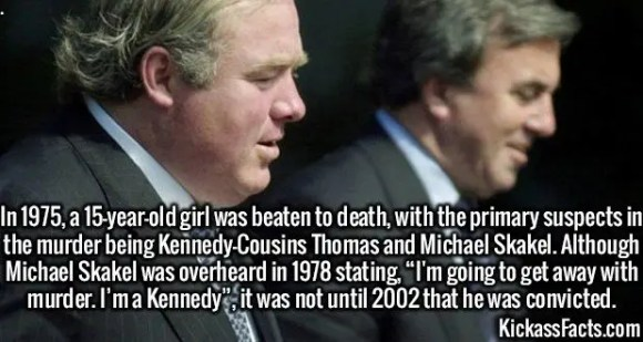 """2421 Thomas and Michael Skakel-In 1975, a 15-year-old girl was beaten to death, with the primary suspects in the murder being Kennedy-Cousins Thomas and Michael Skakel. Although Michael Skakel was overheard in 1978 stating, """"I'm going to get away with murder. I'm a Kennedy"""", it was not until 2002 that he was convicted."""