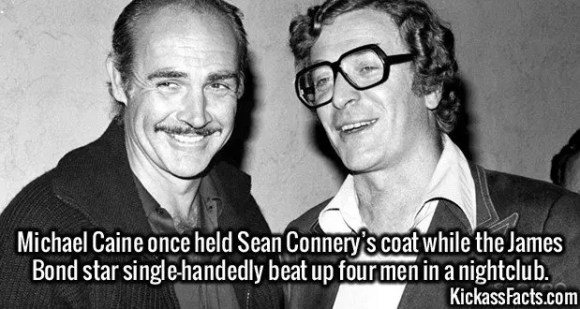 2423 Sean Connery-Michael Caine once held Sean Connery's coat while the James Bond star single-handedly beat up four men in a nightclub.