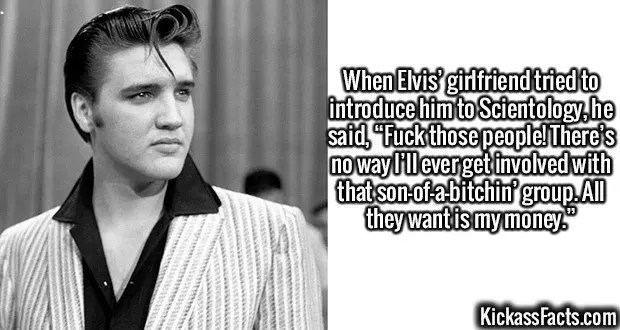 "2637 Elvis-When Elvis' girlfriend tried to introduce him to Scientology, he said, ""Fuck those people! There's no way I'll ever get involved with that son-of-a-bitchin' group. All they want is my money."""