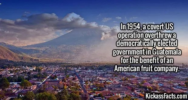 2646 Guatemala-In 1954, a covert US operation overthrew a democratically elected government in Guatemala for the benefit of an American fruit company.