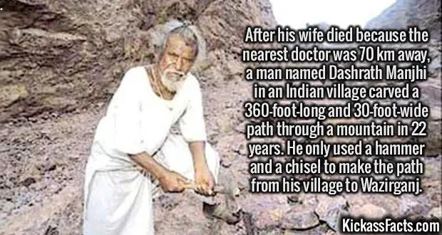 2431 Dashrath Manjhi-After his wife died because the nearest doctor was 70 km away, a man named Dashrath Manjhi in an Indian village carved a 360-foot-long and 30-foot-wide path through a mountain in 22 years. He only used a hammer and a chisel to make the path from his village to Wazirganj.