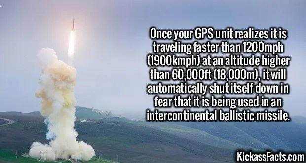 2459 GPS ICBM-Once your GPS unit realizes it is traveling faster than 1200mph (1900kmph) at an altitude higher than 60,000ft (18,000m), it will automatically shut itself down in fear that it is being used in an intercontinental ballistic missile.